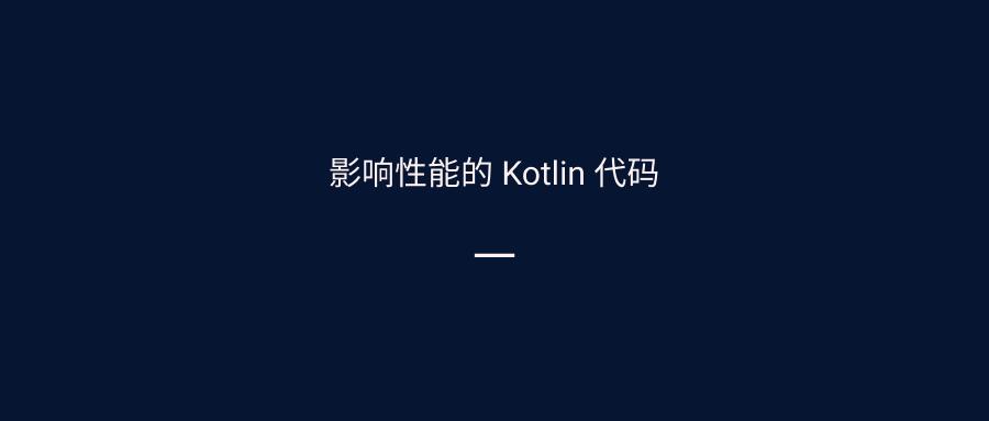 影响性能的 Kotlin 代码(一)